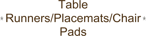Table Runners/Placemats/Chair Pads